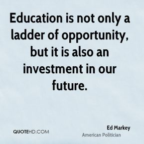 Ed Markey - Education is not only a ladder of opportunity, but it is also an investment in our future.