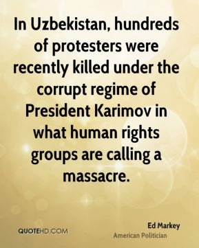 Ed Markey - In Uzbekistan, hundreds of protesters were recently killed under the corrupt regime of President Karimov in what human rights groups are calling a massacre.