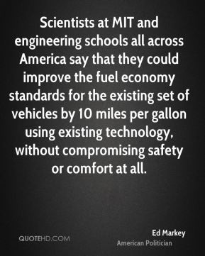 Ed Markey - Scientists at MIT and engineering schools all across America say that they could improve the fuel economy standards for the existing set of vehicles by 10 miles per gallon using existing technology, without compromising safety or comfort at all.