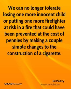 We can no longer tolerate losing one more innocent child or putting one more firefighter at risk in a fire that could have been prevented at the cost of pennies by making a couple simple changes to the construction of a cigarette.