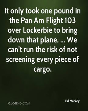 Ed Markey - It only took one pound in the Pan Am Flight 103 over Lockerbie to bring down that plane, ... We can't run the risk of not screening every piece of cargo.
