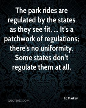 Ed Markey - The park rides are regulated by the states as they see fit, ... It's a patchwork of regulations; there's no uniformity. Some states don't regulate them at all.