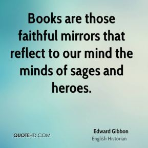 Edward Gibbon - Books are those faithful mirrors that reflect to our mind the minds of sages and heroes.