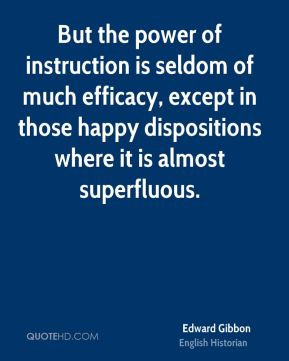Edward Gibbon - But the power of instruction is seldom of much efficacy, except in those happy dispositions where it is almost superfluous.