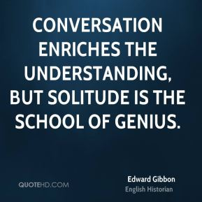 Edward Gibbon - Conversation enriches the understanding, but solitude is the school of genius.
