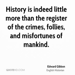 History is indeed little more than the register of the crimes, follies, and misfortunes of mankind.