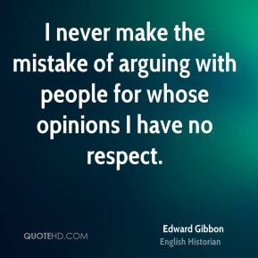 I never make the mistake of arguing with people for whose opinions I have no respect.