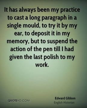 It has always been my practice to cast a long paragraph in a single mould, to try it by my ear, to deposit it in my memory, but to suspend the action of the pen till I had given the last polish to my work.