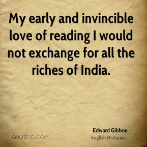 My early and invincible love of reading I would not exchange for all the riches of India.