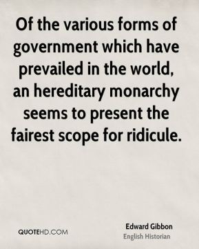 Of the various forms of government which have prevailed in the world, an hereditary monarchy seems to present the fairest scope for ridicule.