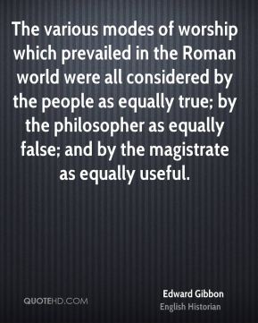 The various modes of worship which prevailed in the Roman world were all considered by the people as equally true; by the philosopher as equally false; and by the magistrate as equally useful.