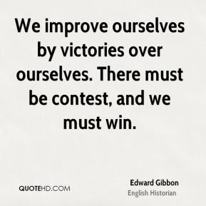 We improve ourselves by victories over ourselves. There must be contest, and we must win.