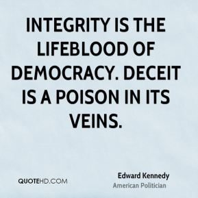 Integrity is the lifeblood of democracy. Deceit is a poison in its veins.