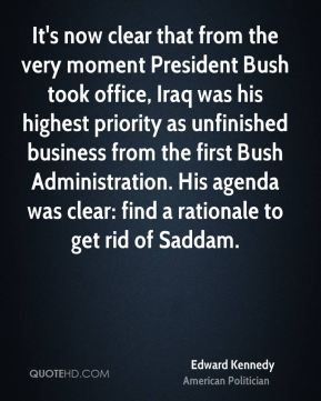 Edward Kennedy - It's now clear that from the very moment President Bush took office, Iraq was his highest priority as unfinished business from the first Bush Administration. His agenda was clear: find a rationale to get rid of Saddam.