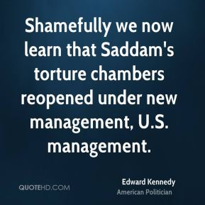 Edward Kennedy - Shamefully we now learn that Saddam's torture chambers reopened under new management, U.S. management.