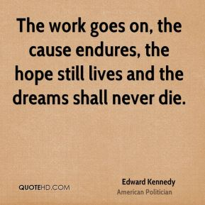 The work goes on, the cause endures, the hope still lives and the dreams shall never die.