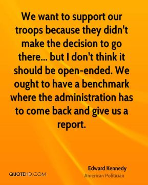 We want to support our troops because they didn't make the decision to go there... but I don't think it should be open-ended. We ought to have a benchmark where the administration has to come back and give us a report.