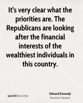 Edward Kennedy - It's very clear what the priorities are. The Republicans are looking after the financial interests of the wealthiest individuals in this country.