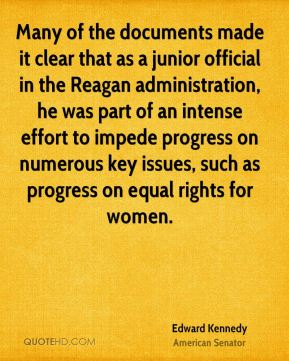 Edward Kennedy - Many of the documents made it clear that as a junior official in the Reagan administration, he was part of an intense effort to impede progress on numerous key issues, such as progress on equal rights for women.