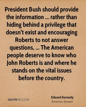 Edward Kennedy - President Bush should provide the information ... rather than hiding behind a privilege that doesn't exist and encouraging Roberts to not answer questions, ... The American people deserve to know who John Roberts is and where he stands on the vital issues before the country.