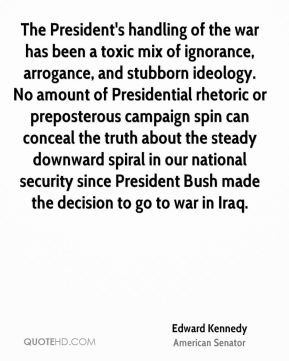 Edward Kennedy - The President's handling of the war has been a toxic mix of ignorance, arrogance, and stubborn ideology. No amount of Presidential rhetoric or preposterous campaign spin can conceal the truth about the steady downward spiral in our national security since President Bush made the decision to go to war in Iraq.
