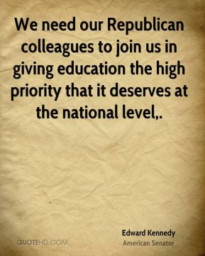 Edward Kennedy - We need our Republican colleagues to join us in giving education the high priority that it deserves at the national level.
