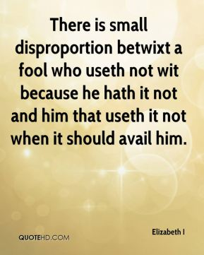 Elizabeth I - There is small disproportion betwixt a fool who useth not wit because he hath it not and him that useth it not when it should avail him.