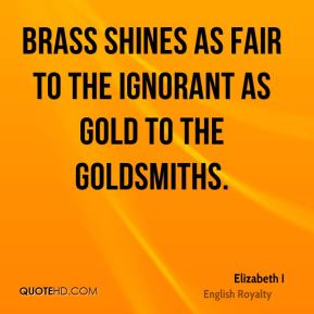 Elizabeth I - Brass shines as fair to the ignorant as gold to the goldsmiths.