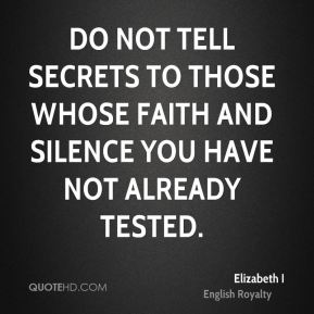Do not tell secrets to those whose faith and silence you have not already tested.