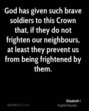 God has given such brave soldiers to this Crown that, if they do not frighten our neighbours, at least they prevent us from being frightened by them.