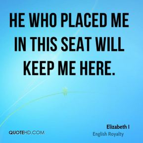 Elizabeth I - He who placed me in this seat will keep me here.