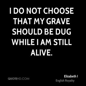 I do not choose that my grave should be dug while I am still alive.