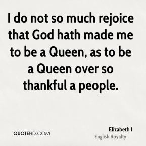 Elizabeth I - I do not so much rejoice that God hath made me to be a Queen, as to be a Queen over so thankful a people.