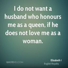 I do not want a husband who honours me as a queen, if he does not love me as a woman.