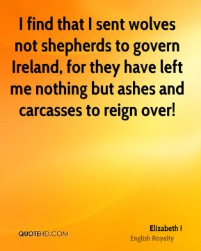 Elizabeth I - I find that I sent wolves not shepherds to govern Ireland, for they have left me nothing but ashes and carcasses to reign over!