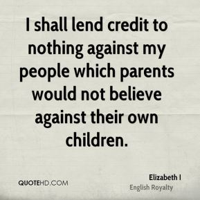Elizabeth I - I shall lend credit to nothing against my people which parents would not believe against their own children.