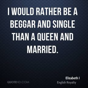 Elizabeth I - I would rather be a beggar and single than a queen and married.