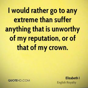 Elizabeth I - I would rather go to any extreme than suffer anything that is unworthy of my reputation, or of that of my crown.