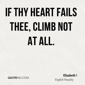 Elizabeth I - If thy heart fails thee, climb not at all.
