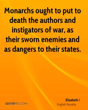 Elizabeth I - Monarchs ought to put to death the authors and instigators of war, as their sworn enemies and as dangers to their states.