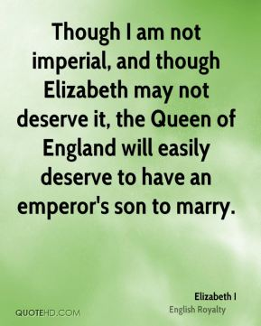 Though I am not imperial, and though Elizabeth may not deserve it, the Queen of England will easily deserve to have an emperor's son to marry.
