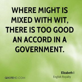 Where might is mixed with wit, there is too good an accord in a government.