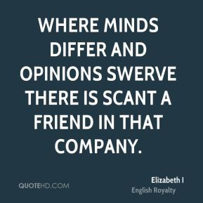 Elizabeth I - Where minds differ and opinions swerve there is scant a friend in that company.