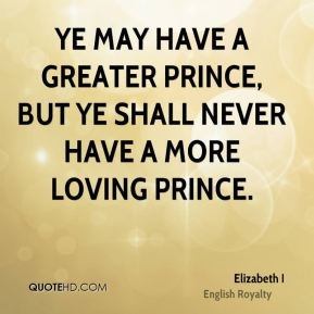 Ye may have a greater prince, but ye shall never have a more loving prince.