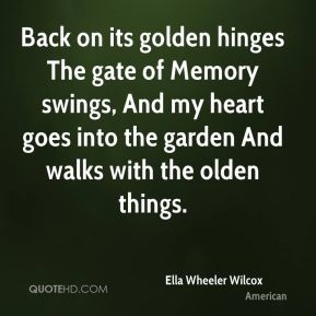 Back on its golden hinges The gate of Memory swings, And my heart goes into the garden And walks with the olden things.