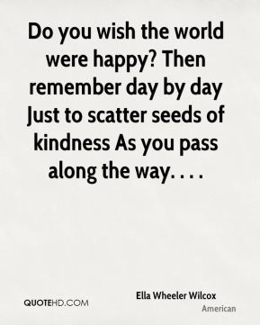 Do you wish the world were happy? Then remember day by day Just to scatter seeds of kindness As you pass along the way. . . .