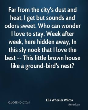 Ella Wheeler Wilcox - Far from the city's dust and heat, I get but sounds and odors sweet. Who can wonder I love to stay, Week after week, here hidden away, In this sly nook that I love the best -- This little brown house like a ground-bird's nest?