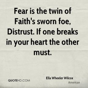 Fear is the twin of Faith's sworn foe, Distrust. If one breaks in your heart the other must.
