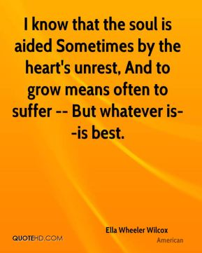 I know that the soul is aided Sometimes by the heart's unrest, And to grow means often to suffer -- But whatever is--is best.