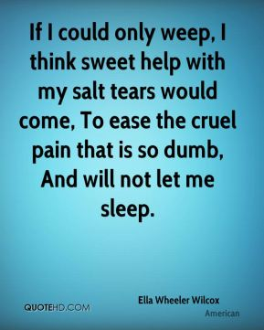 Ella Wheeler Wilcox - If I could only weep, I think sweet help with my salt tears would come, To ease the cruel pain that is so dumb, And will not let me sleep.